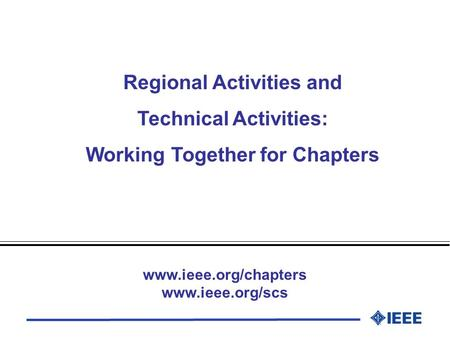 Regional Activities and Technical Activities: Working Together for Chapters www.ieee.org/chapters www.ieee.org/scs.