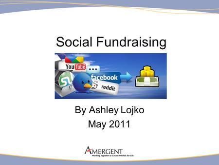 Social Fundraising By Ashley Lojko May 2011. Social Fundraising Empowering supporters and donors to spread the word and raise money for causes they believe.