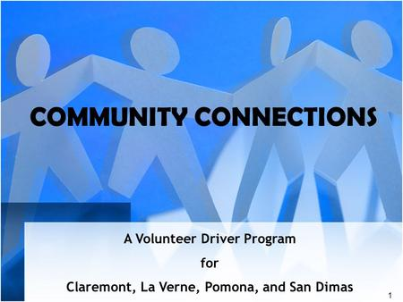 1 COMMUNITY CONNECTIONS A Volunteer Driver Program for Claremont, La Verne, Pomona, and San Dimas.