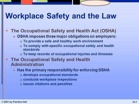 © 2001 by Prentice Hall 16-1 Workplace Safety and the Law  The Occupational Safety and Health Act (OSHA) u OSHA imposes three major obligations on employers:
