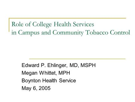 Role of College Health Services in <strong>Campus</strong> and Community Tobacco Control Edward P. Ehlinger, MD, MSPH Megan Whittet, MPH Boynton Health Service May 6, 2005.