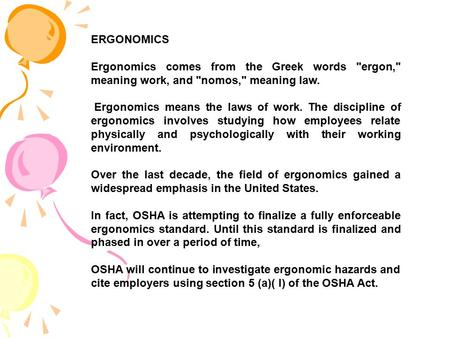 ERGONOMICS Ergonomics comes from the Greek words ergon, meaning work, and nomos, meaning law. Ergonomics means the laws of work. The discipline of.