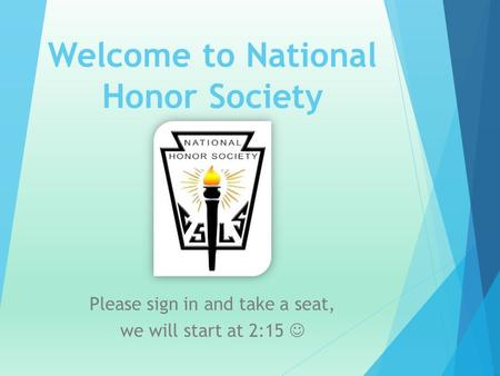 Welcome to National Honor Society Please sign in and take a seat, we will start at 2:15.