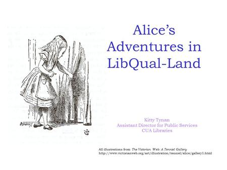 Alice's Adventures in LibQual-Land Kitty Tynan Assistant Director for Public Services CUA Libraries All illustrations from The Victorian Web: A Tenniel.