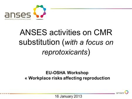 ANSES activities on CMR substitution ( with a focus on reprotoxicants ) EU-OSHA Workshop « Workplace risks affecting reproduction 16 January 2013.