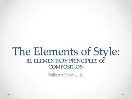 The Elements of Style: III. ELEMENTARY PRINCIPLES OF COMPOSITION