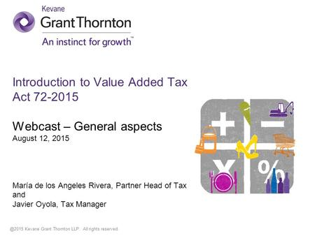 @2015 Kevane Grant Thornton LLP. All rights reserved. Introduction to Value Added Tax Act 72-2015 Webcast – General aspects August 12, 2015 María de los.