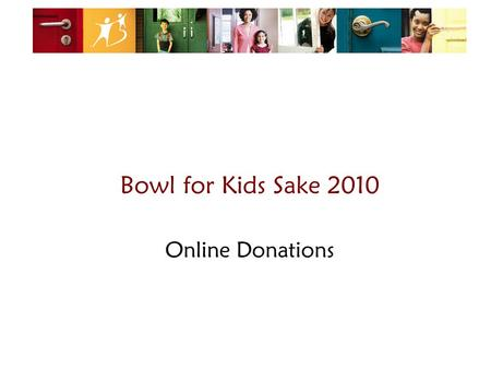 Bowl for Kids Sake 2010 Online Donations. Some things to remember: 1.When you ask for a donation/pledge, you are helping kids! 2.2. Using online fundraising.