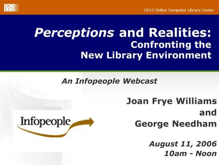 OCLC Online Computer Library Center Perceptions and Realities: Confronting the New Library Environment An Infopeople Webcast Joan Frye Williams and George.