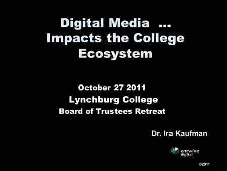 Digital Media … Impacts the College Ecosystem October 27 2011 Lynchburg College Board of Trustees Retreat ©2011 Dr. Ira Kaufman.