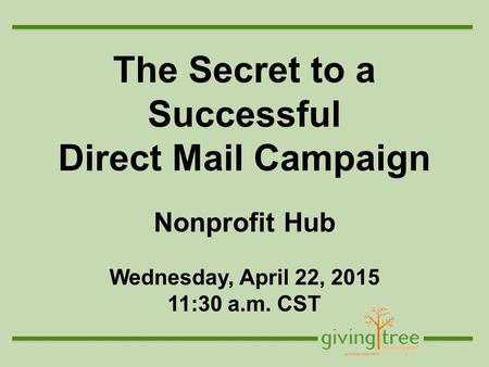 The Secret to a Successful Direct Mail Campaign Nonprofit Hub Wednesday, April 22, 2015 11:30 a.m. CST.