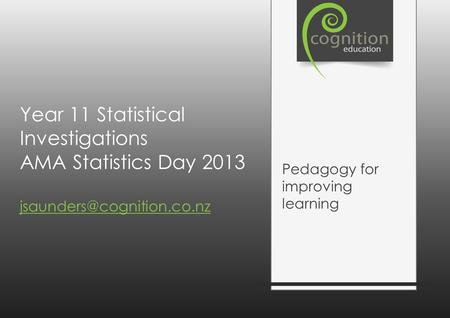 Year 11 Statistical Investigations AMA Statistics Day 2013  Pedagogy for improving learning.