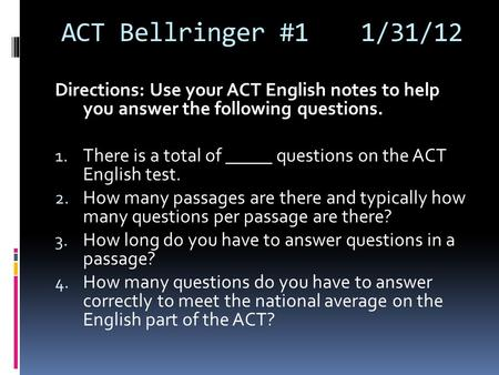 ACT Bellringer #11/31/12 Directions: Use your ACT English notes to help you answer the following questions. 1. There is a total of _____ questions on the.