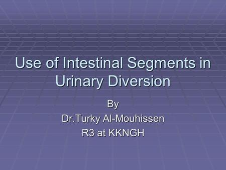 Use of Intestinal Segments in Urinary Diversion By Dr.Turky Al-Mouhissen R3 at KKNGH.