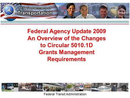 Federal Agency Update 2009 An Overview of the Changes to Circular 5010.1D Grants Management Requirements Federal Transit Administration.