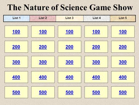 The Nature of Science Game Show 100 200 100 200 300 400 500 300 400 500 100 200 300 400 500 100 200 300 400 500 100 200 300 400 500 List 1List 2List 3List.