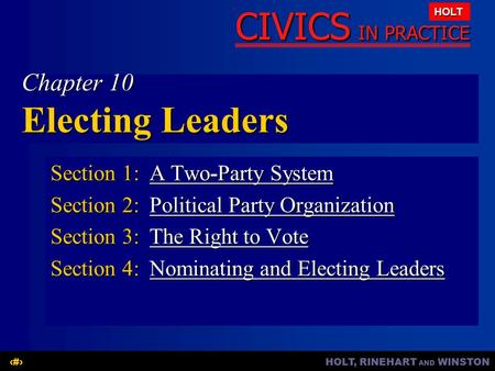 HOLT, RINEHART AND WINSTON1 CIVICS IN PRACTICE HOLT Chapter 10 Electing Leaders Section 1:A Two-Party System A Two-Party SystemA Two-Party System Section.