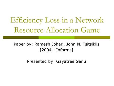 Efficiency Loss in a Network Resource Allocation Game Paper by: Ramesh Johari, John N. Tsitsiklis [2004 - Informs] Presented by: Gayatree Ganu.