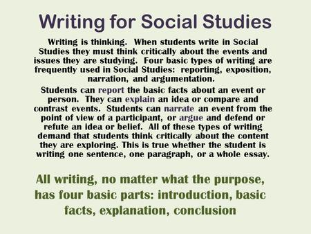 Writing for Social Studies Writing is thinking. When students write in Social Studies they must think critically about the events and issues they are studying.
