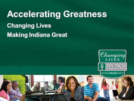 Accelerating Greatness Changing Lives Making Indiana Great Accelerating Greatness Changing Lives Making Indiana Great.