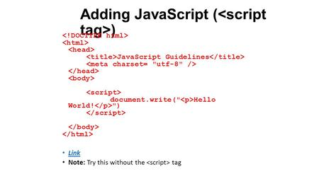 Adding JavaScript ( ) JavaScript Guidelines document.write( Hello World! ) Link Note: Try this without the tag.