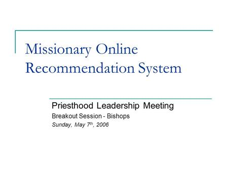 Missionary Online Recommendation System Priesthood Leadership Meeting Breakout Session - Bishops Sunday, May 7 th, 2006.