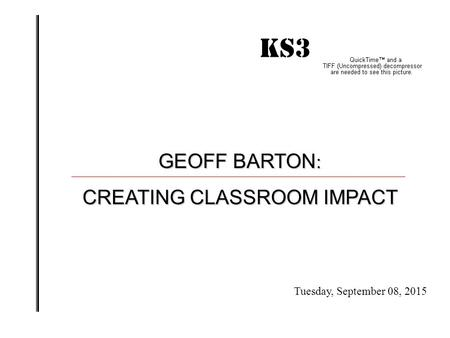 KS3 IMPACT! GEOFF BARTON : CREATING CLASSROOM IMPACT Tuesday, September 08, 2015.