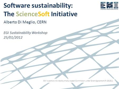 EMI is partially funded by the European Commission under Grant Agreement RI-261611 Software sustainability: The ScienceSoft Initiative Alberto Di Meglio,