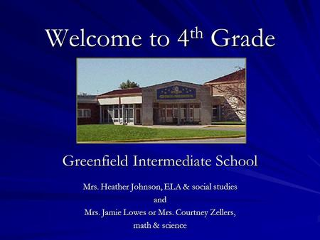 Welcome to 4 th Grade Greenfield Intermediate School Mrs. Heather Johnson, ELA & social studies and Mrs. Jamie Lowes or Mrs. Courtney Zellers, math & science.