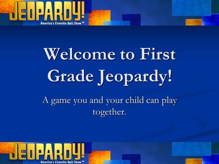 Welcome to First Grade Jeopardy! A game you and your child can play together.