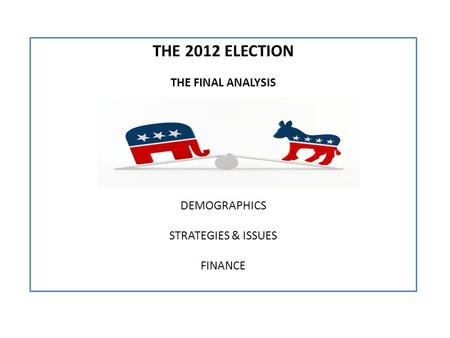 THE 2012 ELECTION THE FINAL ANALYSIS DEMOGRAPHICS STRATEGIES & ISSUES FINANCE.