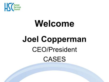 Welcome Joel Copperman CEO/President CASES. Human Services Contracting, Policy, and Budget Update Michael Stoller Executive Director Human Services Council.