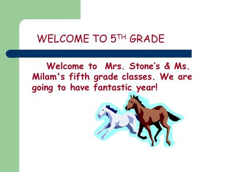 WELCOME TO 5 TH GRADE Welcome to Mrs. Stone's & Ms. Milam's fifth grade classes. We are going to have fantastic year!