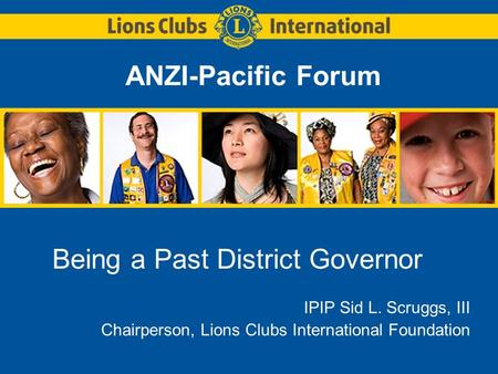 ANZI-Pacific Forum Being a Past District Governor IPIP Sid L. Scruggs, III Chairperson, Lions Clubs International Foundation.