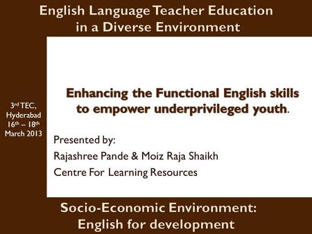 Presented by: Rajashree Pande & Moiz Raja Shaikh Centre For Learning Resources 3 rd TEC, Hyderabad 16 th – 18 th March 2013.