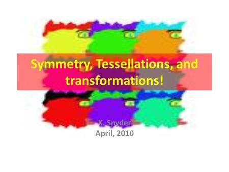 Symmetry, Tessellations, and transformations! K. Snyder April, 2010.