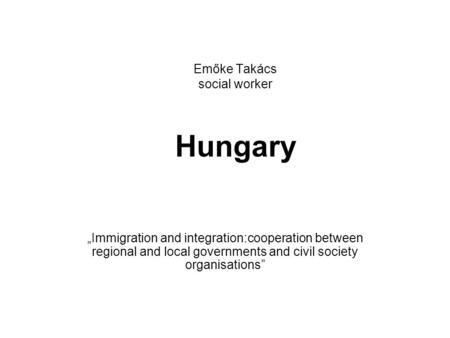 "Emőke Takács social worker Hungary ""Immigration and integration:cooperation between regional and local governments and civil society organisations"""