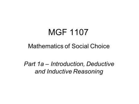 MGF 1107 Mathematics of Social Choice Part 1a – Introduction, Deductive and Inductive Reasoning.