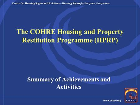 Centre On Housing Rights and Evictions – Housing Rights for Everyone, Everywhere www.cohre.org The COHRE Housing and Property Restitution Programme (HPRP)
