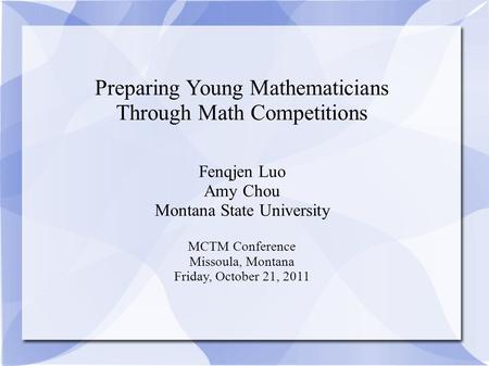 Preparing Young Mathematicians Through Math Competitions Fenqjen Luo Amy Chou Montana State University MCTM Conference Missoula, Montana Friday, October.