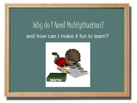 Why do I Need Multiplication? and how can I make it fun to learn?
