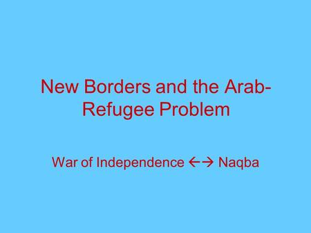 New Borders and the Arab- Refugee Problem War of Independence  Naqba.