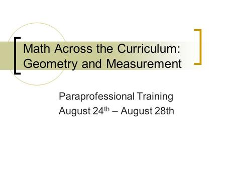 Math Across the Curriculum: Geometry and Measurement Paraprofessional Training August 24 th – August 28th.