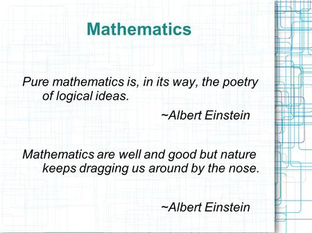 Mathematics Pure mathematics is, in its way, the poetry of logical ideas. ~Albert Einstein Mathematics are well and good but nature keeps dragging us around.