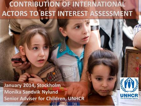 January 2014, Stockholm Monika Sandvik Nylund Senior Adviser for Children, UNHCR CONTRIBUTION OF INTERNATIONAL ACTORS TO BEST INTEREST ASSESSMENT.