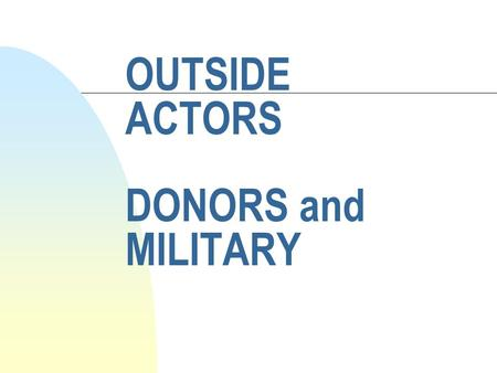 OUTSIDE ACTORS DONORS and MILITARY. Topics Last Week n NGOs by Gerry Martone.