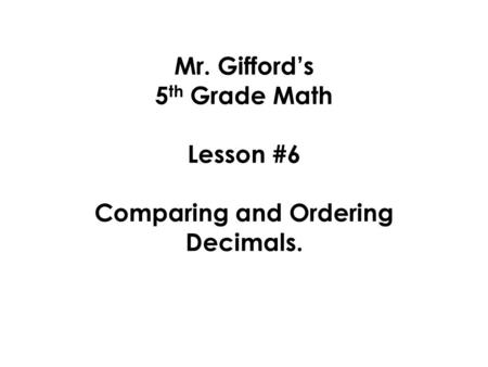 Mr. Gifford's 5 th Grade Math Lesson #6 Comparing and Ordering Decimals.