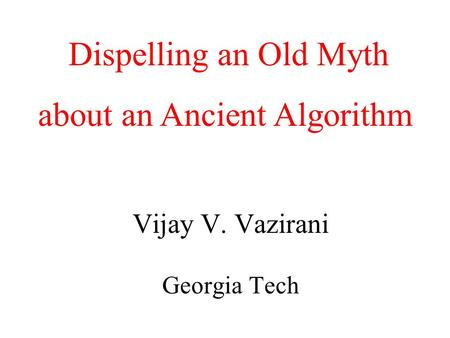 Algorithmic Game Theory and Internet Computing Vijay V. Vazirani Georgia Tech Dispelling an Old Myth about an Ancient Algorithm.