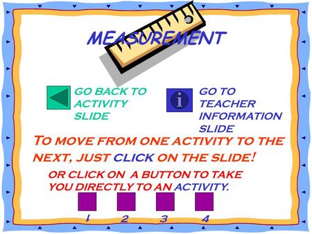 GO BACK TO ACTIVITY SLIDE GO TO TEACHER INFORMATION SLIDE To move from one activity to the next, just click on the slide! MEASUREMENT OR CLICK ON A BUTTON.