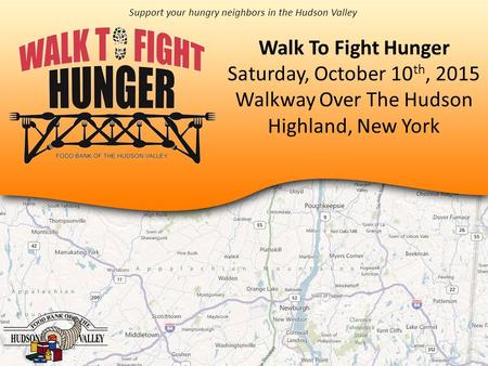 Walk To Fight Hunger Saturday, October 10 th, 2015 Walkway Over The Hudson Highland, New York Support your hungry neighbors in the Hudson Valley.